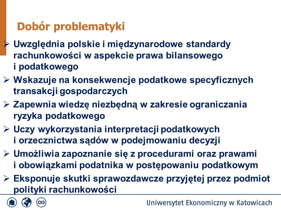 Dobór problematyki  Uwzględnia polskie i międzynarodowe standardy rachunkowości w aspekcie prawa bilansowego i podatkowego  Wskazuje na konsekwencje podatkowe specyficznych transakcji gospodarczych  Zapewnia wiedzę niezbędną w zakresie ograniczania ryzyka podatkowego  Uczy wykorzystania interpretacji podatkowych i orzecznictwa sądów w podejmowaniu decyzji  Umożliwia zapoznanie się z procedurami oraz prawami i obowiązkami podatnika w postępowaniu podatkowym  Eksponuje skutki sprawozdawcze przyjętej przez podmiot polityki rachunkowości