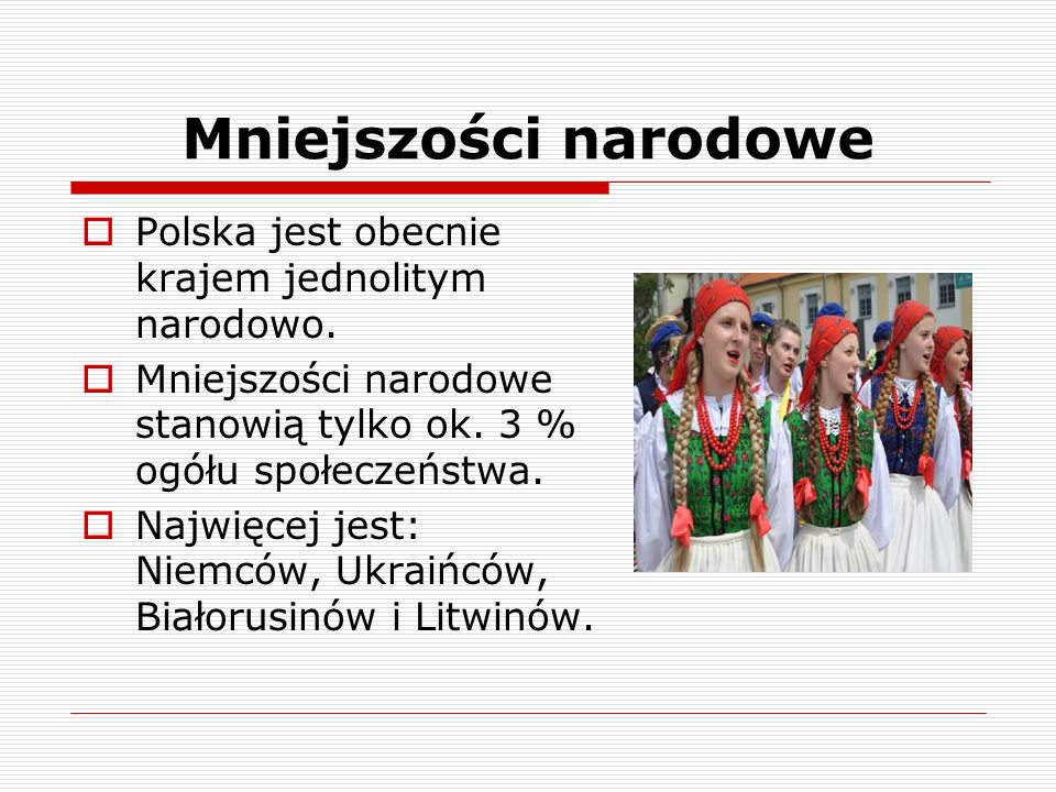 Mniejszości narodowe  Polska jest obecnie krajem jednolitym narodowo.  Mniejszości narodowe stanowią tylko ok. 3 % ogółu społeczeństwa.  Najwięcej