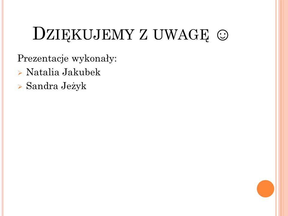 D ZIĘKUJEMY Z UWAGĘ ☺ Prezentacje wykonały:  Natalia Jakubek  Sandra Jeżyk