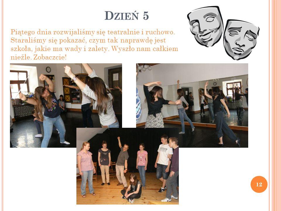 D ZIEŃ 5 12 Piątego dnia rozwijaliśmy się teatralnie i ruchowo. Staraliśmy się pokazać, czym tak naprawdę jest szkoła, jakie ma wady i zalety. Wyszło