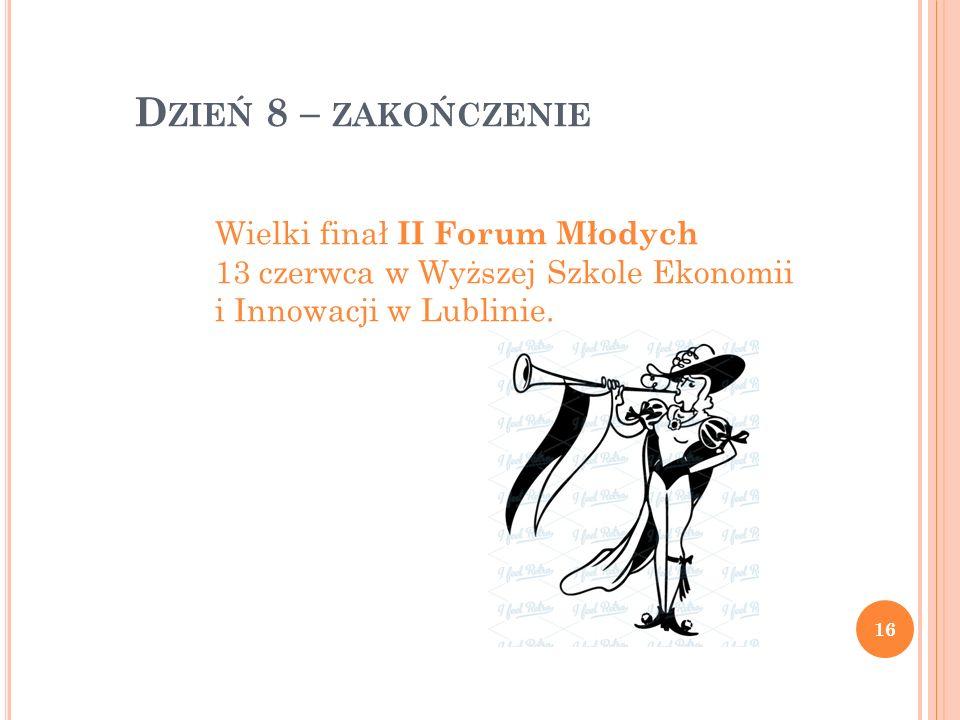 D ZIEŃ 8 – ZAKOŃCZENIE Wielki finał II Forum Młodych 13 czerwca w Wyższej Szkole Ekonomii i Innowacji w Lublinie. 16