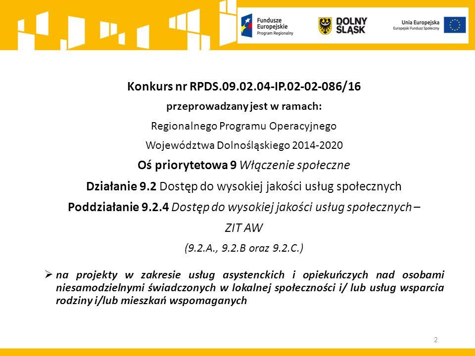 Konkurs nr RPDS.09.02.04-IP.02-02-086/16 przeprowadzany jest w ramach: Regionalnego Programu Operacyjnego Województwa Dolnośląskiego 2014-2020 Oś priorytetowa 9 Włączenie społeczne Działanie 9.2 Dostęp do wysokiej jakości usług społecznych Poddziałanie 9.2.4 Dostęp do wysokiej jakości usług społecznych – ZIT AW (9.2.A., 9.2.B oraz 9.2.C.)  na projekty w zakresie usług asystenckich i opiekuńczych nad osobami niesamodzielnymi świadczonych w lokalnej społeczności i/ lub usług wsparcia rodziny i/lub mieszkań wspomaganych 2
