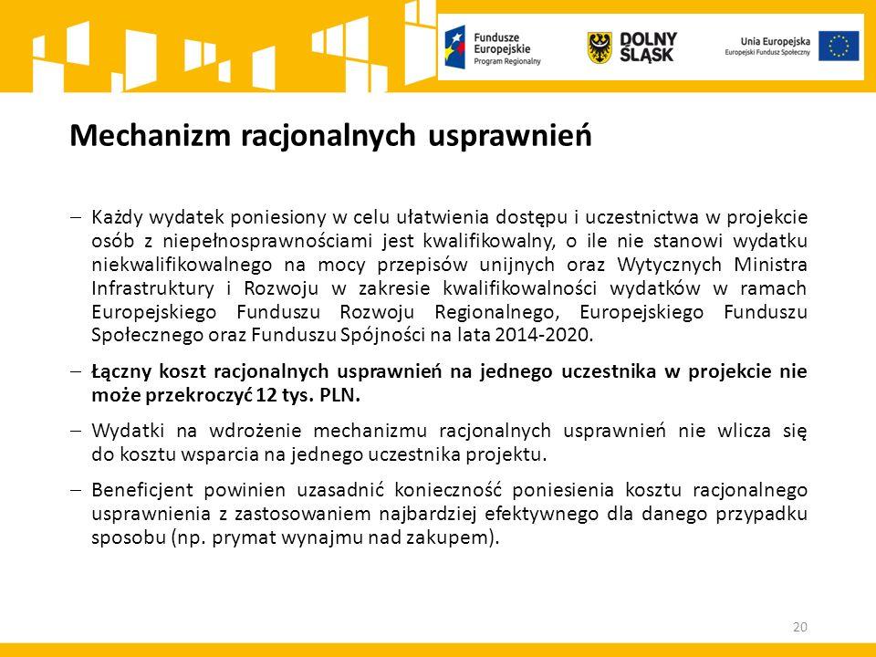 Mechanizm racjonalnych usprawnień  Każdy wydatek poniesiony w celu ułatwienia dostępu i uczestnictwa w projekcie osób z niepełnosprawnościami jest kwalifikowalny, o ile nie stanowi wydatku niekwalifikowalnego na mocy przepisów unijnych oraz Wytycznych Ministra Infrastruktury i Rozwoju w zakresie kwalifikowalności wydatków w ramach Europejskiego Funduszu Rozwoju Regionalnego, Europejskiego Funduszu Społecznego oraz Funduszu Spójności na lata 2014-2020.