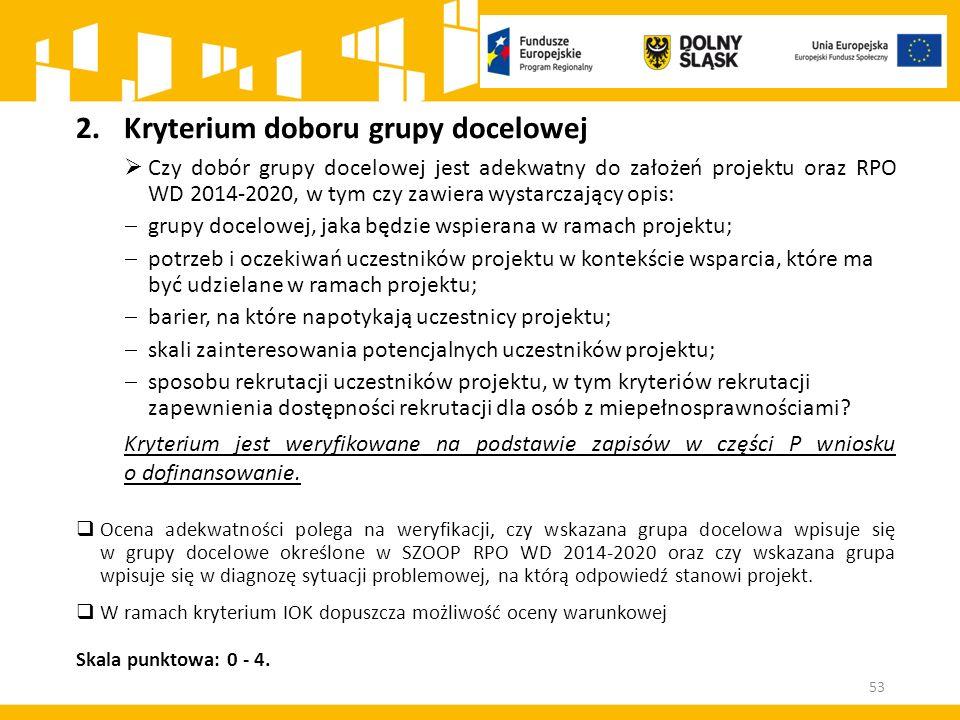 2.Kryterium doboru grupy docelowej  Czy dobór grupy docelowej jest adekwatny do założeń projektu oraz RPO WD 2014-2020, w tym czy zawiera wystarczający opis:  grupy docelowej, jaka będzie wspierana w ramach projektu;  potrzeb i oczekiwań uczestników projektu w kontekście wsparcia, które ma być udzielane w ramach projektu;  barier, na które napotykają uczestnicy projektu;  skali zainteresowania potencjalnych uczestników projektu;  sposobu rekrutacji uczestników projektu, w tym kryteriów rekrutacji zapewnienia dostępności rekrutacji dla osób z miepełnosprawnościami.