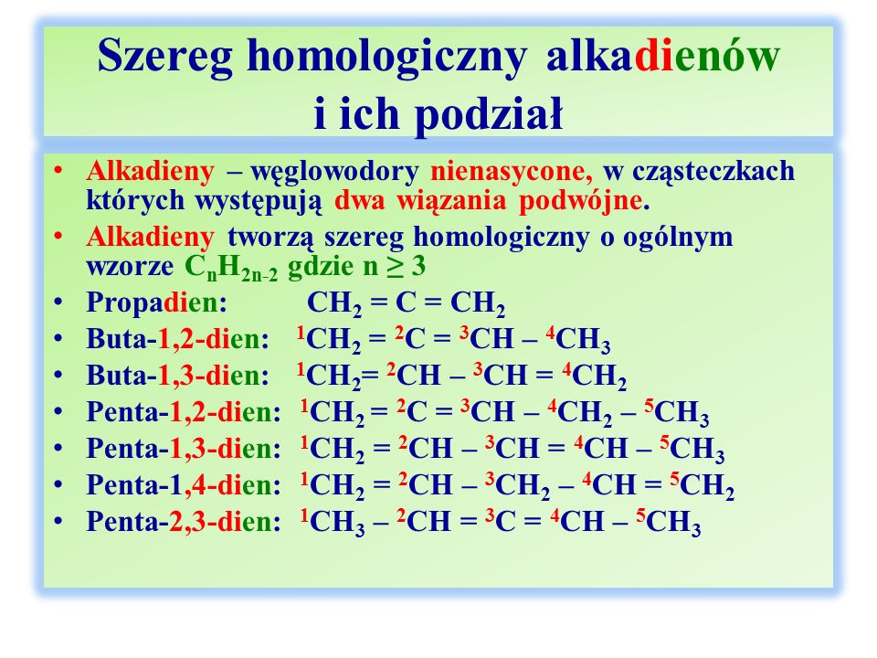 Szereg homologiczny alkadienów i ich podział cd Dieny skumulowane – dwa wiązania podwójne znajdują się na sąsiednich atomach węgla: Propadien: CH 2 = C = CH 2 Buta-1,2-dien: 1 CH 2 = 2 C = 3 CH – 4 CH 3 Penta-1,2-dien: 1 CH 2 = 2 C = 3 CH – 4 CH 2 – 5 CH 3 Penta-2,3-dien: 1 CH 3 – 2 CH = 3 C = 4 CH – 5 CH 3 Dieny sprzężone – dwa wiązania podwójne są izolowane jednym wiązaniem pojedynczym: Buta-1,3-dien: 1 CH 2 = 2 CH – 3 CH = 4 CH 2 Penta-1,3-dien: 1 CH 2 = 2 CH – 3 CH = 4 CH – 5 CH 3