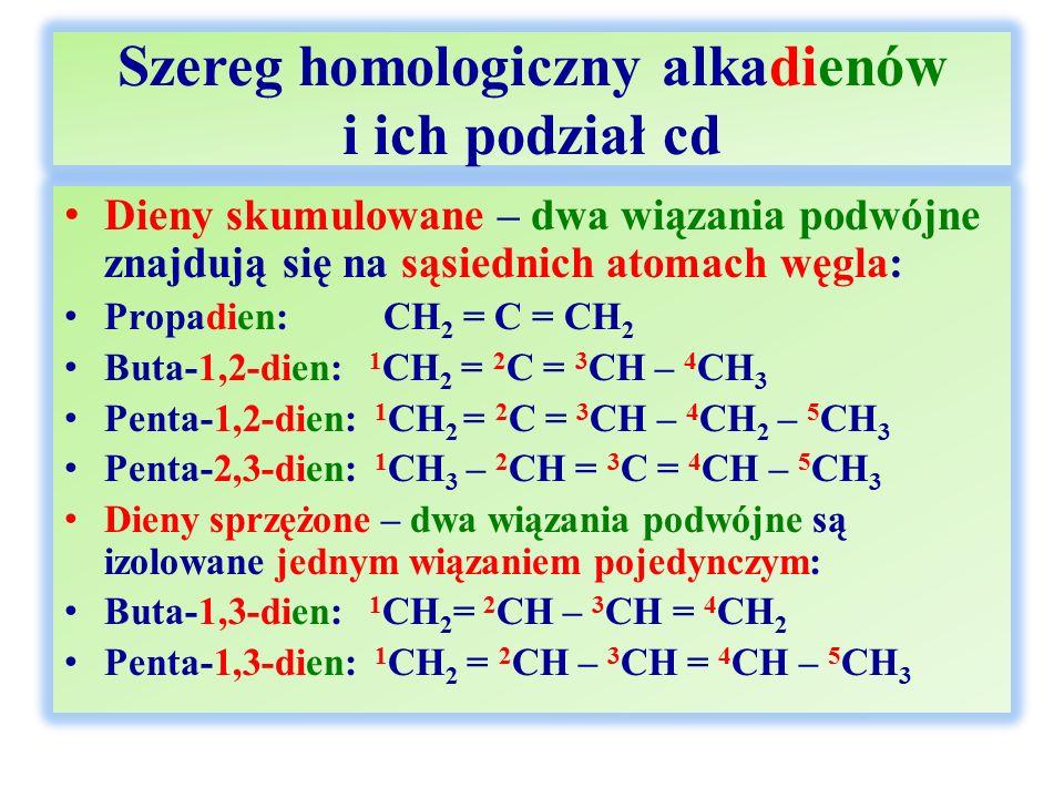 Szereg homologiczny alkadienów i ich podział cd Dieny skumulowane – dwa wiązania podwójne znajdują się na sąsiednich atomach węgla: Propadien: CH 2 =