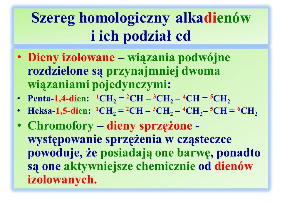 Szereg homologiczny alkadienów i ich podział cd Dieny izolowane – wiązania podwójne rozdzielone są przynajmniej dwoma wiązaniami pojedynczymi: Penta-1,4-dien: 1 CH 2 = 2 CH – 3 CH 2 – 4 CH = 5 CH 2 Heksa-1,5-dien: 1 CH 2 = 2 CH – 3 CH 2 – 4 CH 2 – 5 CH = 6 CH 2 Chromofory – dieny sprzężone - występowanie sprzężenia w cząsteczce powoduje, że posiadają one barwę, ponadto są one aktywniejsze chemicznie od dienów izolowanych.
