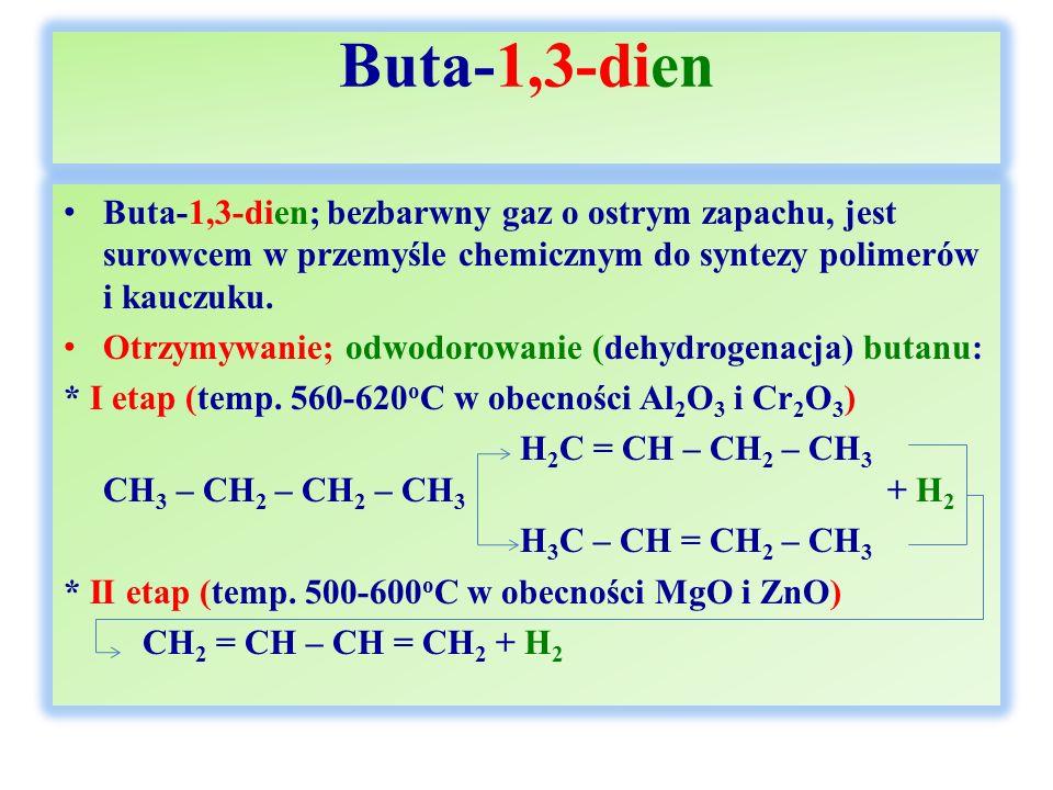 Buta-1,3-dien Buta-1,3-dien; bezbarwny gaz o ostrym zapachu, jest surowcem w przemyśle chemicznym do syntezy polimerów i kauczuku. Otrzymywanie; odwod