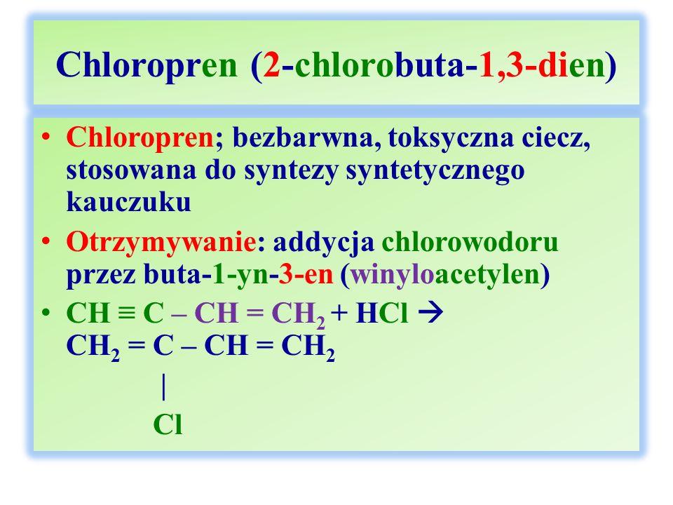 Chloropren (2-chlorobuta-1,3-dien) Chloropren; bezbarwna, toksyczna ciecz, stosowana do syntezy syntetycznego kauczuku Otrzymywanie: addycja chlorowodoru przez buta-1-yn-3-en (winyloacetylen) CH ≡ C – CH = CH 2 + HCl  CH 2 = C – CH = CH 2 | Cl