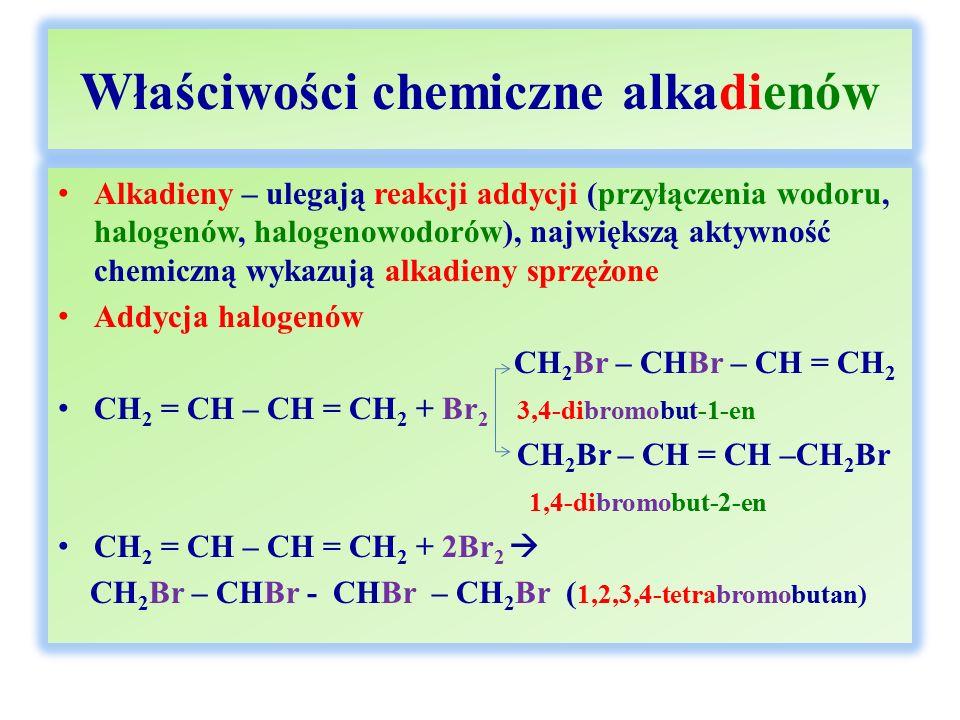 Właściwości chemiczne alkadienów Alkadieny – ulegają reakcji addycji (przyłączenia wodoru, halogenów, halogenowodorów), największą aktywność chemiczną wykazują alkadieny sprzężone Addycja halogenów CH 2 Br – CHBr – CH = CH 2 CH 2 = CH – CH = CH 2 + Br 2 3,4-dibromobut-1-en CH 2 Br – CH = CH –CH 2 Br 1,4-dibromobut-2-en CH 2 = CH – CH = CH 2 + 2Br 2  CH 2 Br – CHBr - CHBr – CH 2 Br ( 1,2,3,4-tetrabromobutan)