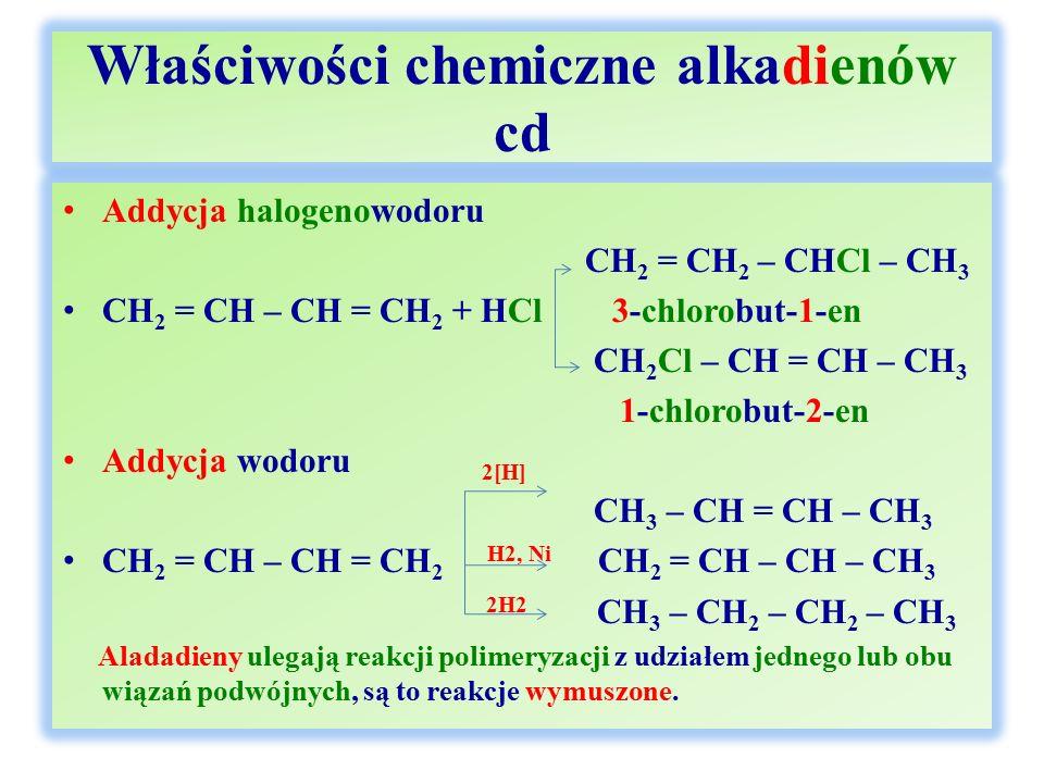 Właściwości chemiczne alkadienów cd Addycja halogenowodoru CH 2 = CH 2 – CHCl – CH 3 CH 2 = CH – CH = CH 2 + HCl 3-chlorobut-1-en CH 2 Cl – CH = CH – CH 3 1-chlorobut-2-en Addycja wodoru 2[H] CH 3 – CH = CH – CH 3 CH 2 = CH – CH = CH 2 H2, Ni CH 2 = CH – CH – CH 3 2H2 CH 3 – CH 2 – CH 2 – CH 3 Aladadieny ulegają reakcji polimeryzacji z udziałem jednego lub obu wiązań podwójnych, są to reakcje wymuszone.
