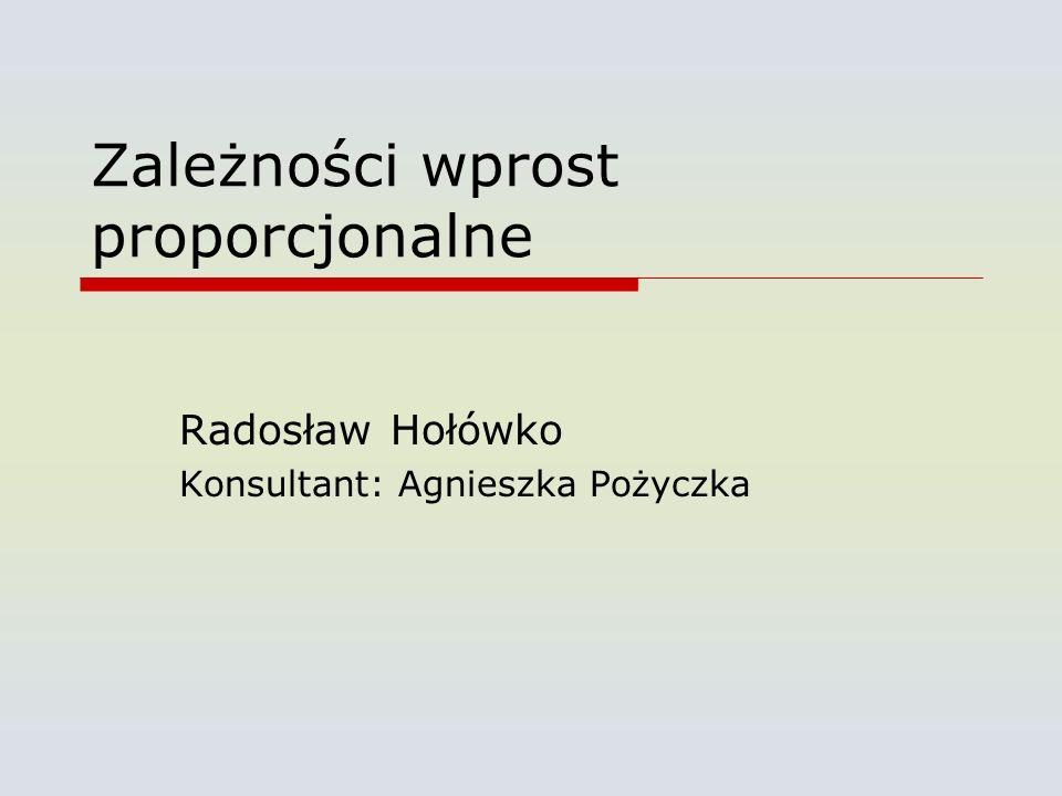 Zależności wprost proporcjonalne Radosław Hołówko Konsultant: Agnieszka Pożyczka