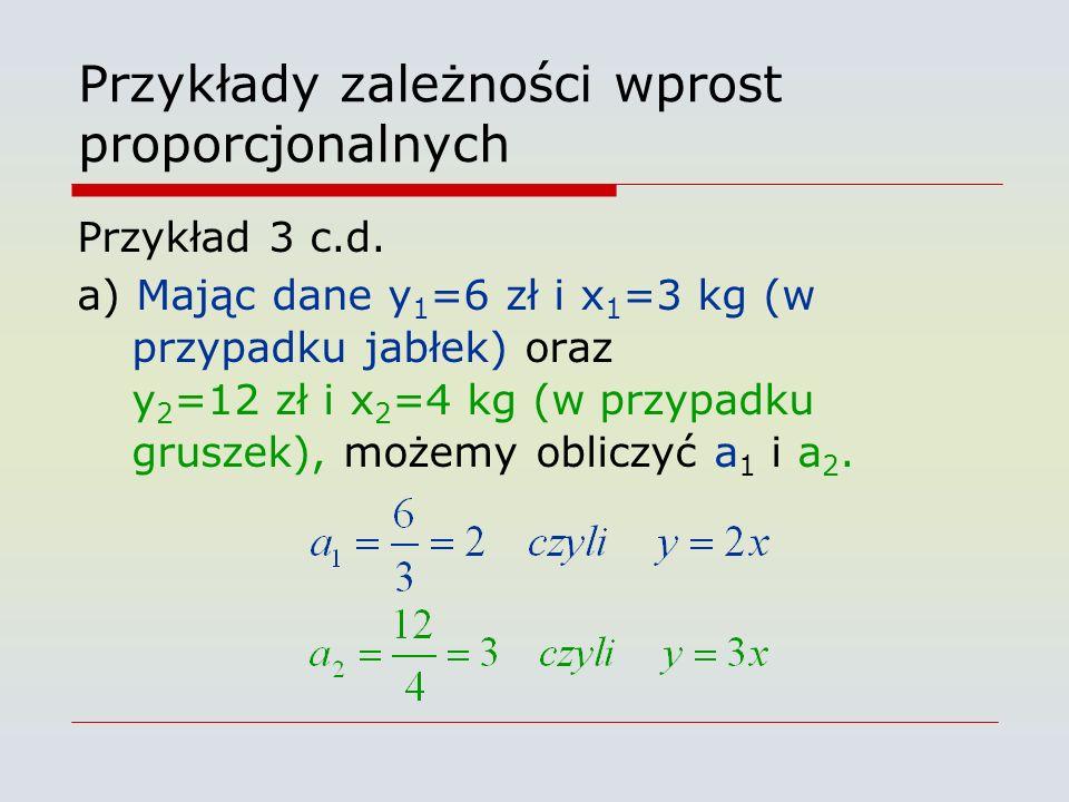 Przykłady zależności wprost proporcjonalnych Przykład 3 c.d. a) Mając dane y 1 =6 zł i x 1 =3 kg (w przypadku jabłek) oraz y 2 =12 zł i x 2 =4 kg (w p