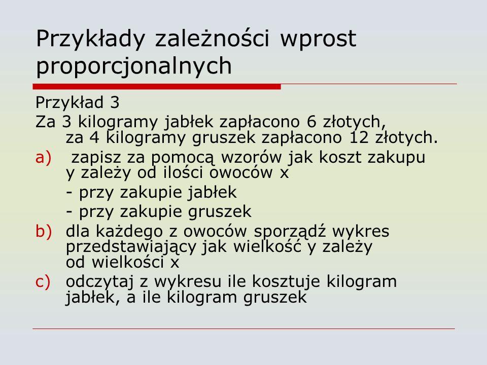 Przykłady zależności wprost proporcjonalnych Przykład 3 Za 3 kilogramy jabłek zapłacono 6 złotych, za 4 kilogramy gruszek zapłacono 12 złotych.