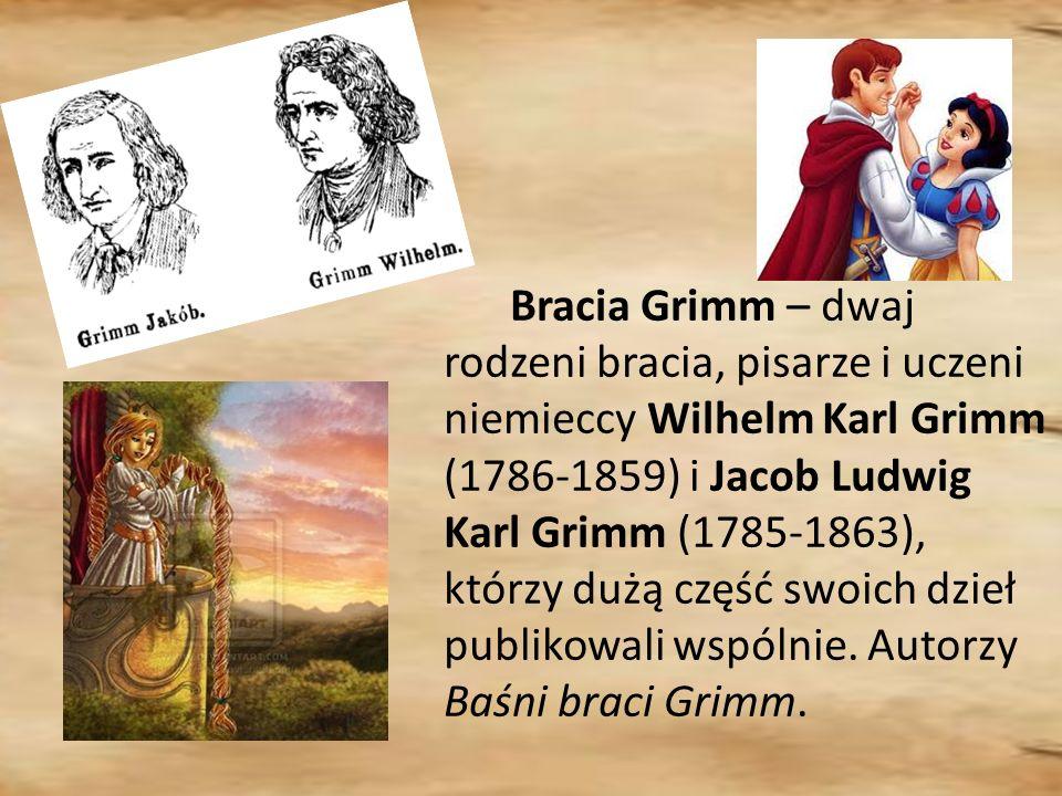 Bracia Grimm – dwaj rodzeni bracia, pisarze i uczeni niemieccy Wilhelm Karl Grimm (1786-1859) i Jacob Ludwig Karl Grimm (1785-1863), którzy dużą część swoich dzieł publikowali wspólnie.