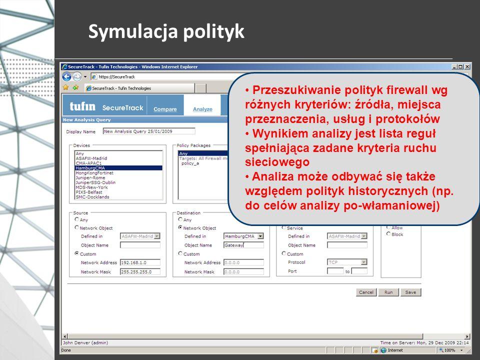Symulacja polityk Przeszukiwanie polityk firewall wg różnych kryteriów: źródła, miejsca przeznaczenia, usług i protokołów Wynikiem analizy jest lista reguł spełniająca zadane kryteria ruchu sieciowego Analiza może odbywać się także względem polityk historycznych (np.
