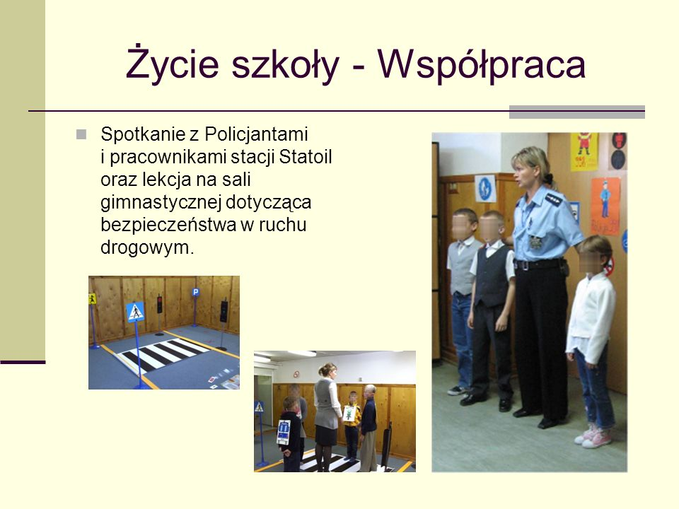 Życie szkoły - Współpraca Spotkanie z Policjantami i pracownikami stacji Statoil oraz lekcja na sali gimnastycznej dotycząca bezpieczeństwa w ruchu drogowym.