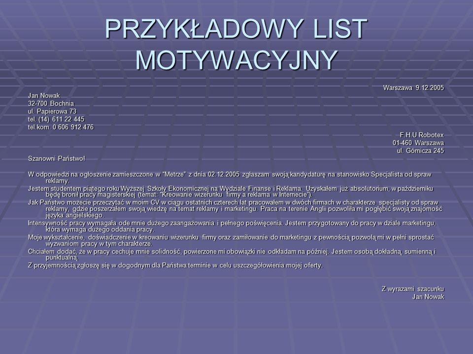 PRZYKŁADOWY LIST MOTYWACYJNY Warszawa 9.12.2005 Jan Nowak 32-700 Bochnia ul. Papierowa 73 tel. (14) 611 22 445 tel.kom. 0 606 912 476 F.H.U Robotex 01