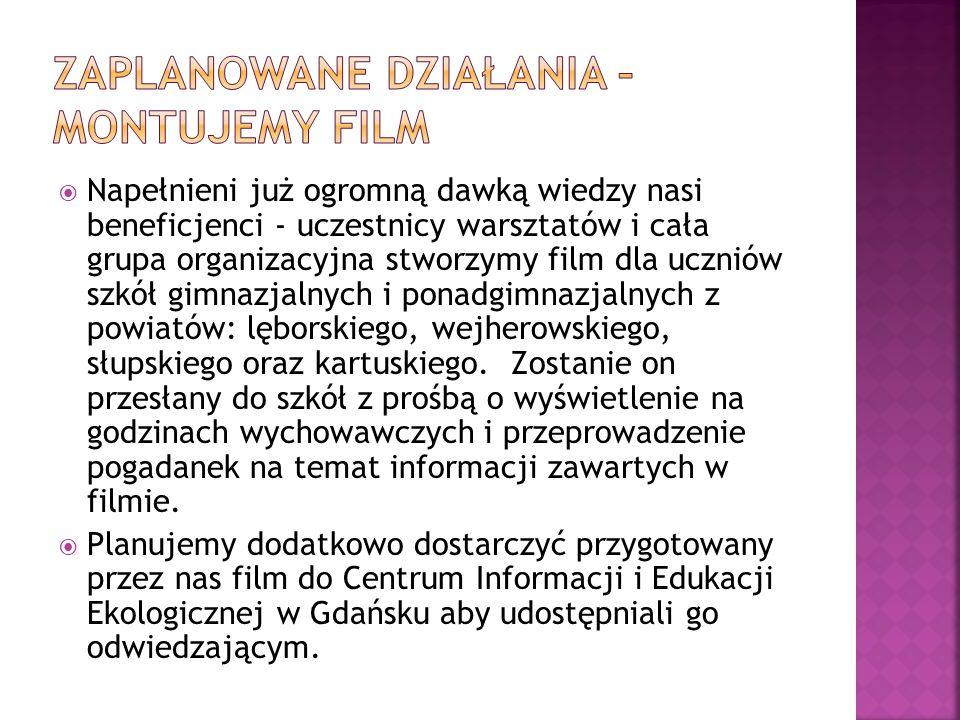  Napełnieni już ogromną dawką wiedzy nasi beneficjenci - uczestnicy warsztatów i cała grupa organizacyjna stworzymy film dla uczniów szkół gimnazjalnych i ponadgimnazjalnych z powiatów: lęborskiego, wejherowskiego, słupskiego oraz kartuskiego.