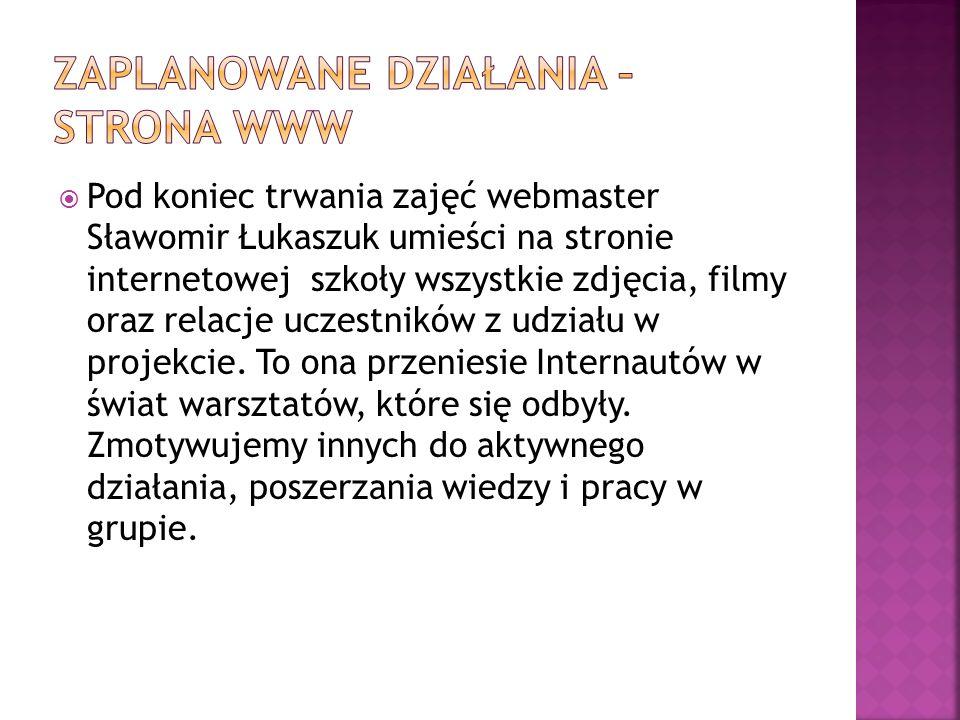  Pod koniec trwania zajęć webmaster Sławomir Łukaszuk umieści na stronie internetowej szkoły wszystkie zdjęcia, filmy oraz relacje uczestników z udziału w projekcie.