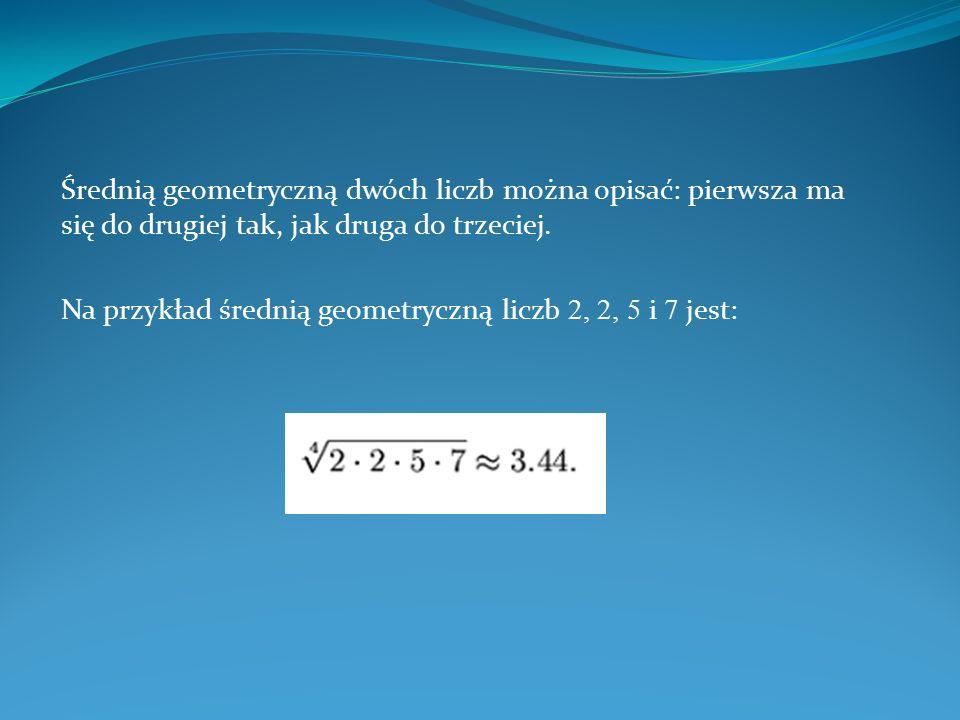 Średnią geometryczną dwóch liczb można opisać: pierwsza ma się do drugiej tak, jak druga do trzeciej. Na przykład średnią geometryczną liczb 2, 2, 5 i