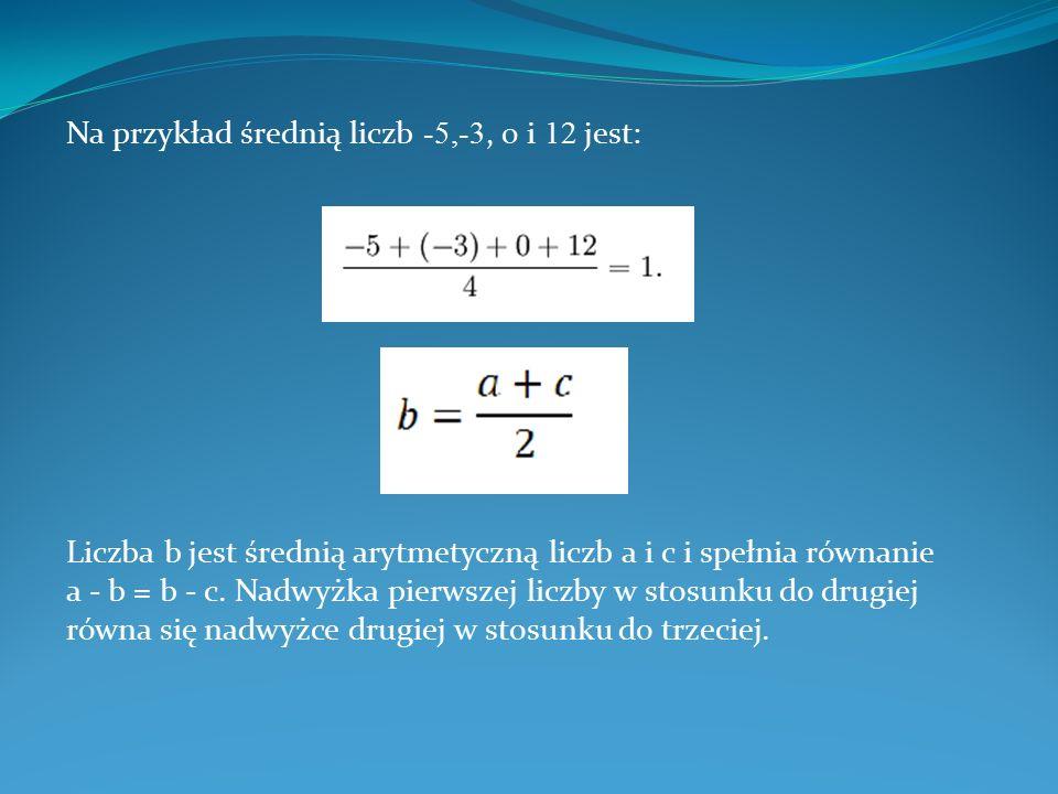 Na przykład średnią liczb - 5,-3, 0 i 1 2 jest: Liczba b jest średnią arytmetyczną liczb a i c i spełnia równanie a - b = b - c. Nadwyżka pierwszej li