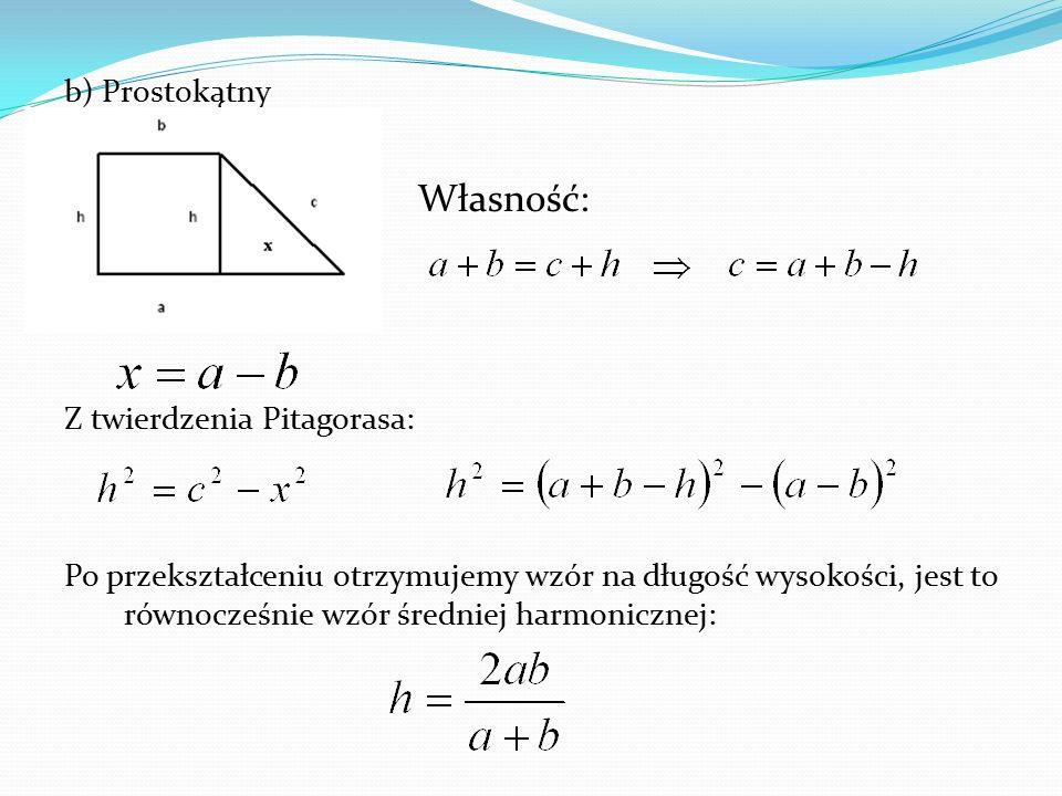 b) Prostokątny Własność: Z twierdzenia Pitagorasa: Po przekształceniu otrzymujemy wzór na długość wysokości, jest to równocześnie wzór średniej harmon