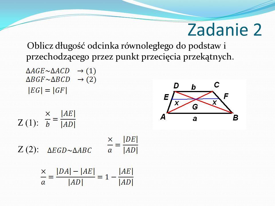 Zadanie 2 Oblicz długość odcinka równoległego do podstaw i przechodzącego przez punkt przecięcia przekątnych. Z (1): Z (2):