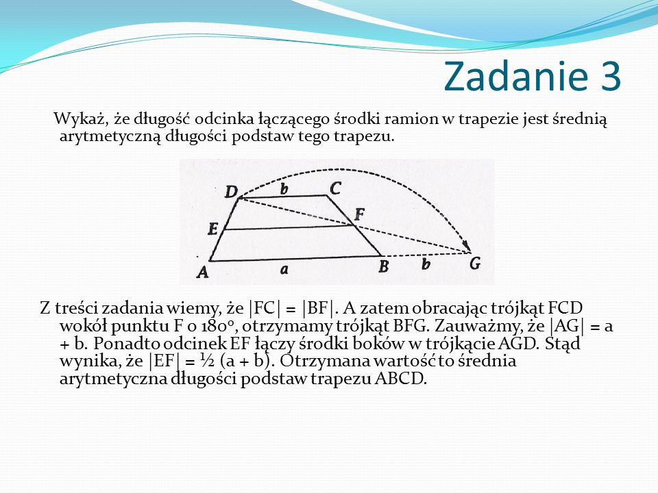 Zadanie 3 Wykaż, że długość odcinka łączącego środki ramion w trapezie jest średnią arytmetyczną długości podstaw tego trapezu. Z treści zadania wiemy