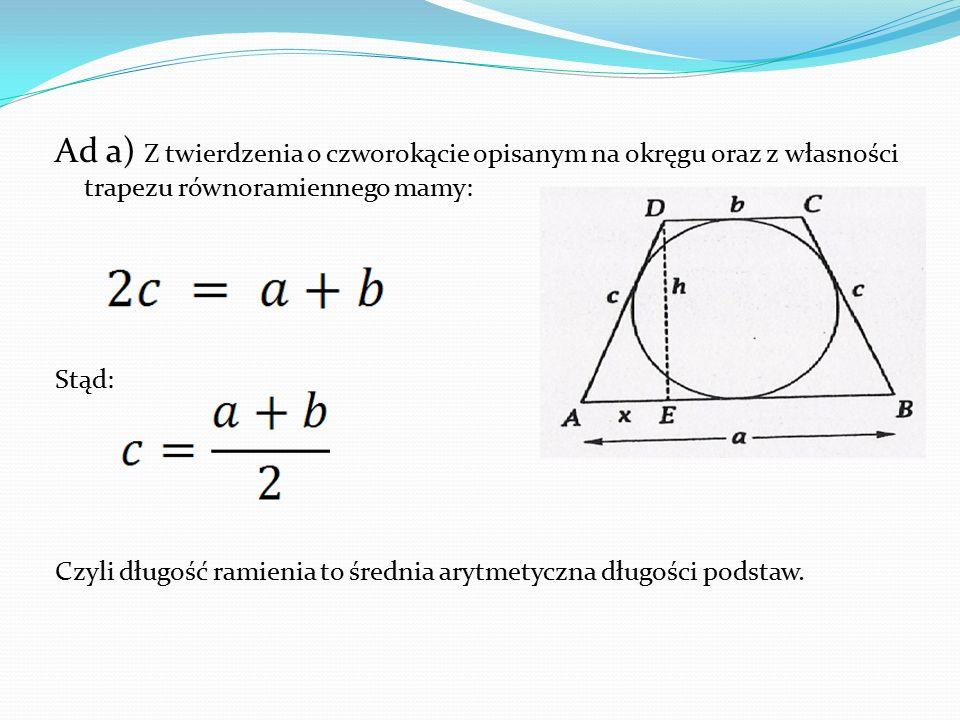 Ad a) Z twierdzenia o czworokącie opisanym na okręgu oraz z własności trapezu równoramiennego mamy: Stąd: Czyli długość ramienia to średnia arytmetycz