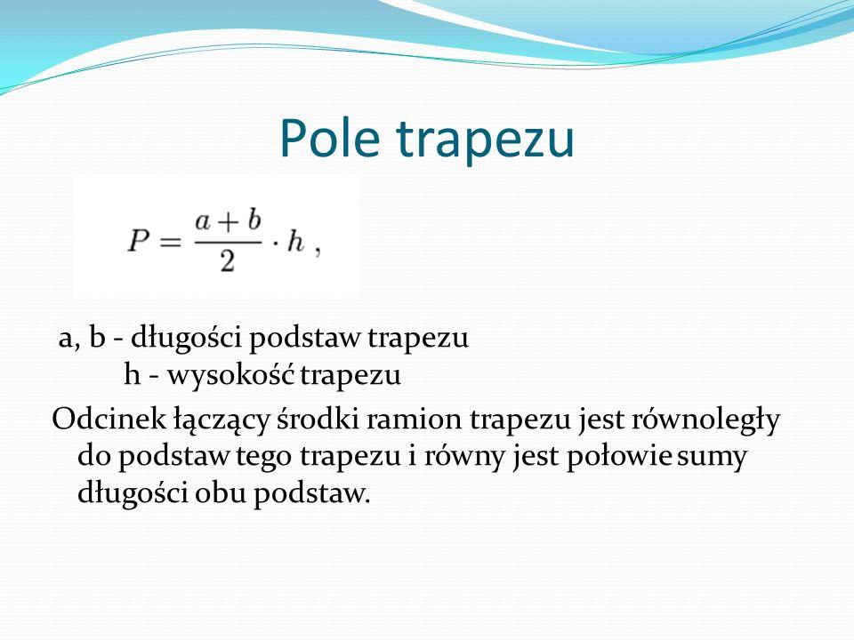 Pole trapezu a, b - długości podstaw trapezu h - wysokość trapezu Odcinek łączący środki ramion trapezu jest równoległy do podstaw tego trapezu i równ