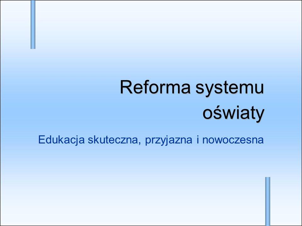Edukacja skuteczna, przyjazna i nowoczesna Reforma systemu oświaty Reforma systemu oświaty