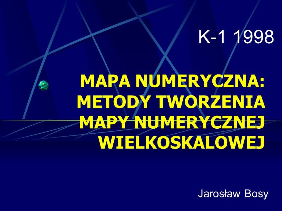 MAPA NUMERYCZNA: METODY TWORZENIA MAPY NUMERYCZNEJ WIELKOSKALOWEJ K-1 1998 Jarosław Bosy