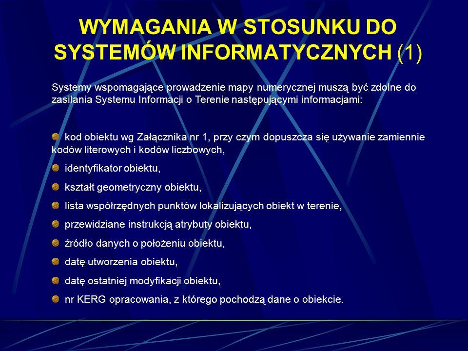 WYMAGANIA W STOSUNKU DO SYSTEMÓW INFORMATYCZNYCH (1) Systemy wspomagające prowadzenie mapy numerycznej muszą być zdolne do zasilania Systemu Informacji o Terenie następującymi informacjami: kod obiektu wg Załącznika nr 1, przy czym dopuszcza się używanie zamiennie kodów literowych i kodów liczbowych, identyfikator obiektu, kształt geometryczny obiektu, lista współrzędnych punktów lokalizujących obiekt w terenie, przewidziane instrukcją atrybuty obiektu, źródło danych o położeniu obiektu, datę utworzenia obiektu, datę ostatniej modyfikacji obiektu, nr KERG opracowania, z którego pochodzą dane o obiekcie.