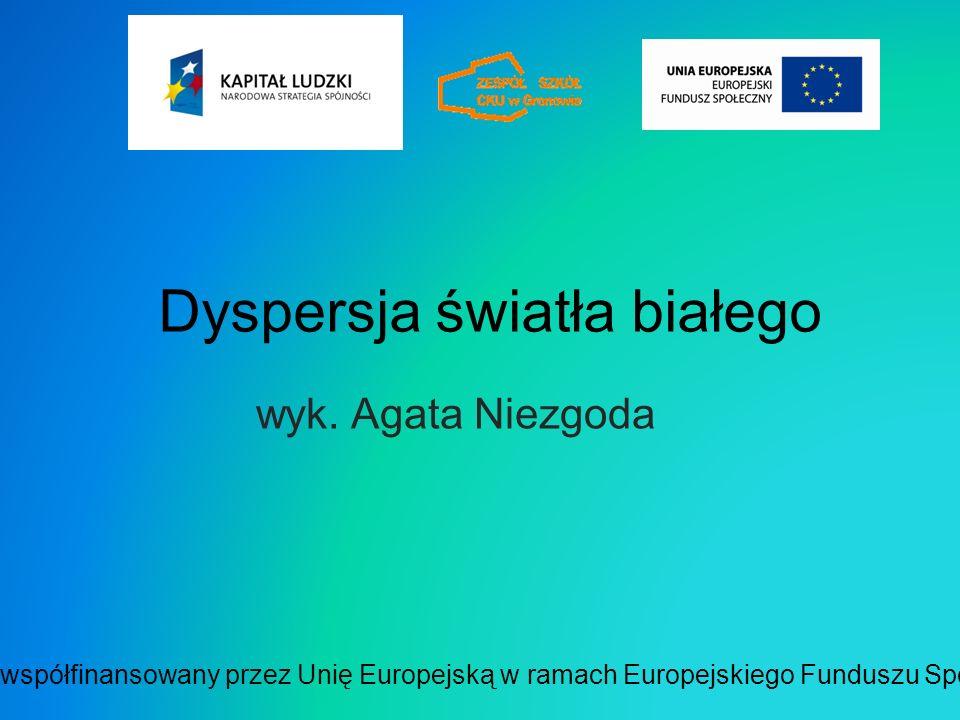 Dyspersja światła białego wyk. Agata Niezgoda Projekt współfinansowany przez Unię Europejską w ramach Europejskiego Funduszu Społecznego