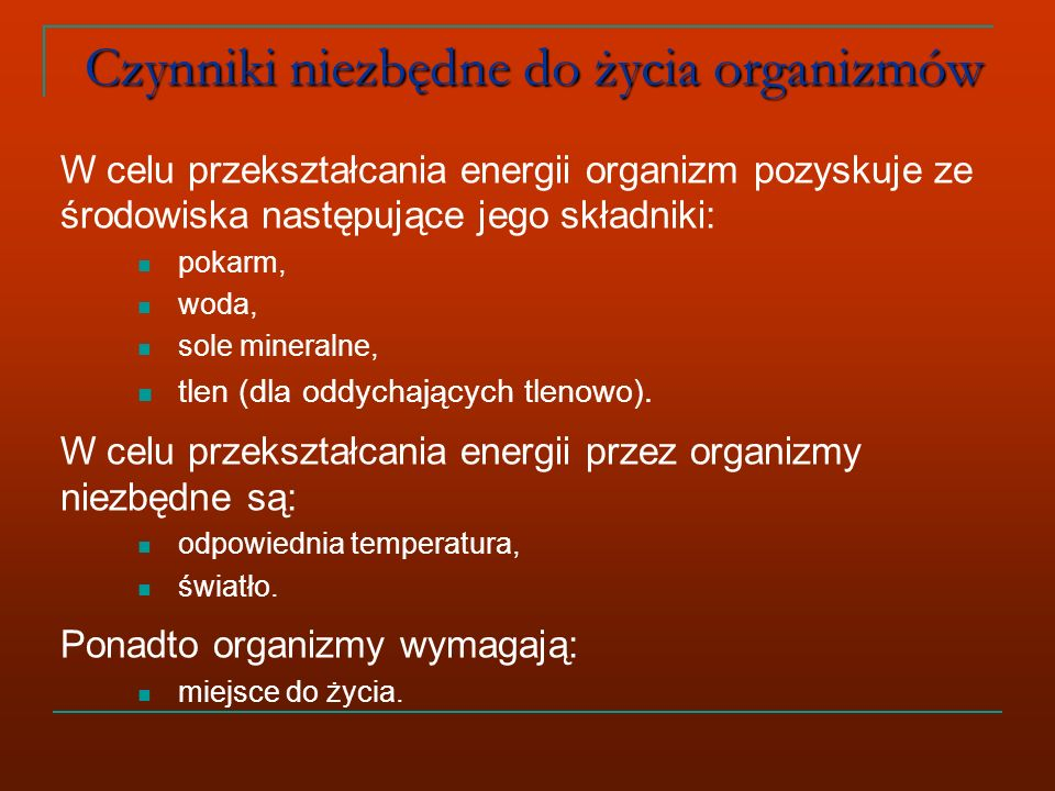 Czynniki niezbędne do życia organizmów W celu przekształcania energii organizm pozyskuje ze środowiska następujące jego składniki: pokarm, woda, sole mineralne, tlen (dla oddychających tlenowo).
