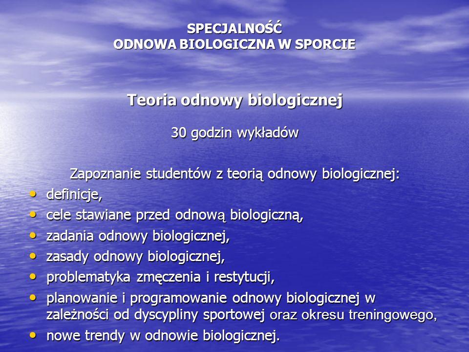 SPECJALNOŚĆ ODNOWA BIOLOGICZNA W SPORCIE Teoria odnowy biologicznej 30 godzin wykładów Zapoznanie studentów z teorią odnowy biologicznej: definicje, definicje, cele stawiane przed odnow ą biologiczną, cele stawiane przed odnow ą biologiczną, zadania odnowy biologicznej, zadania odnowy biologicznej, zasady odnowy biologicznej, zasady odnowy biologicznej, problematyka zmęczenia i restytucji, problematyka zmęczenia i restytucji, planowanie i programowanie odnowy biologicznej w zależności od dyscypliny sportowej oraz okresu treningowego, planowanie i programowanie odnowy biologicznej w zależności od dyscypliny sportowej oraz okresu treningowego, nowe trendy w odnowie biologicznej.