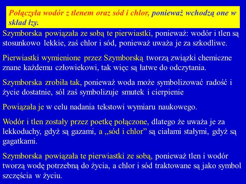 Szymborska powiązała ze sobą te pierwiastki, ponieważ: wodór i tlen są stosunkowo lekkie, zaś chlor i sód, ponieważ uważa je za szkodliwe.
