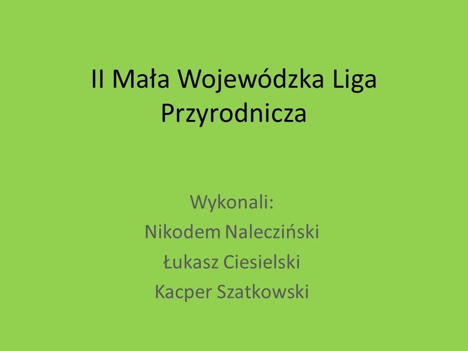 II Mała Wojewódzka Liga Przyrodnicza Wykonali: Nikodem Nalecziński Łukasz Ciesielski Kacper Szatkowski