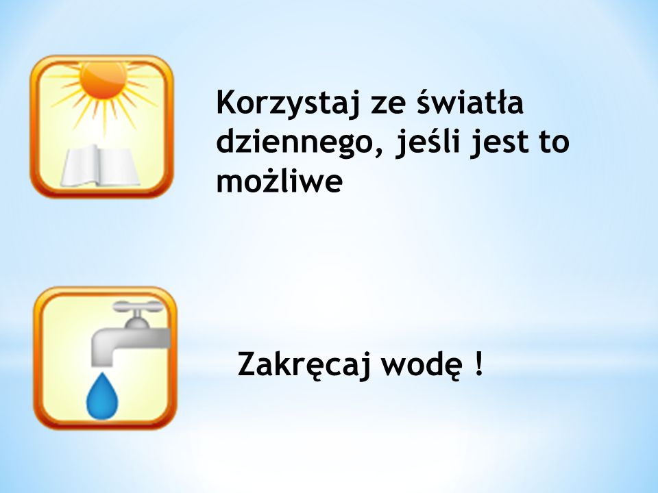 Korzystaj ze światła dziennego, jeśli jest to możliwe Zakręcaj wodę !