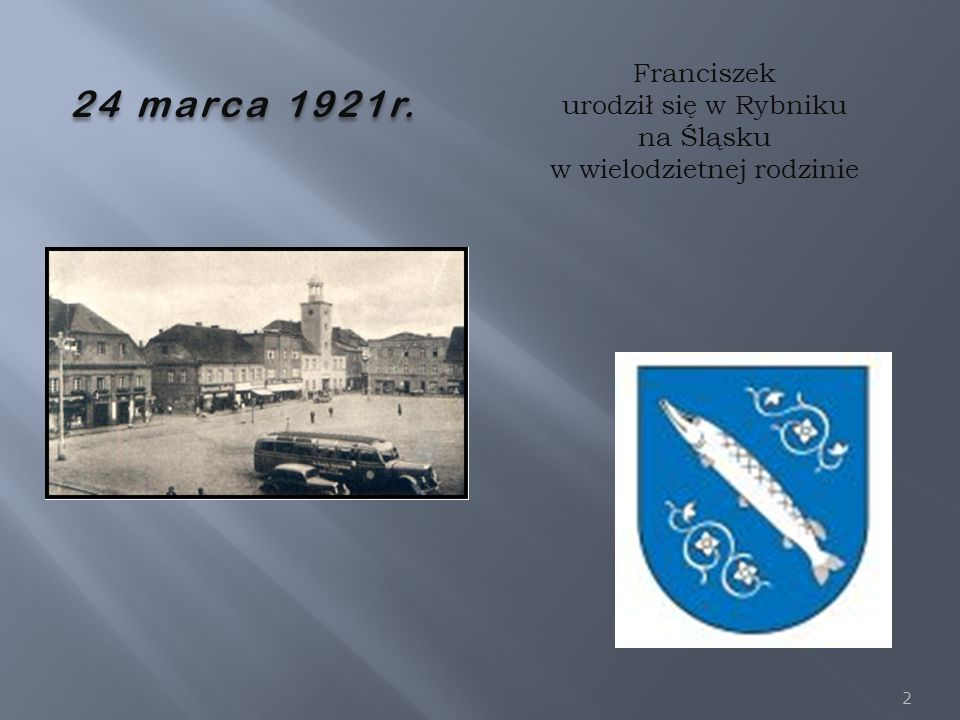 2 24 marca 1921r. Franciszek urodził się w Rybniku na Śląsku w wielodzietnej rodzinie