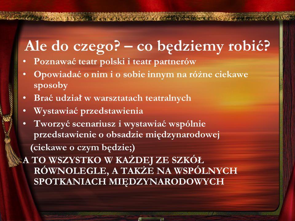 Ale do czego? – co będziemy robić? Poznawać teatr polski i teatr partnerów Opowiadać o nim i o sobie innym na różne ciekawe sposoby Brać udział w wars