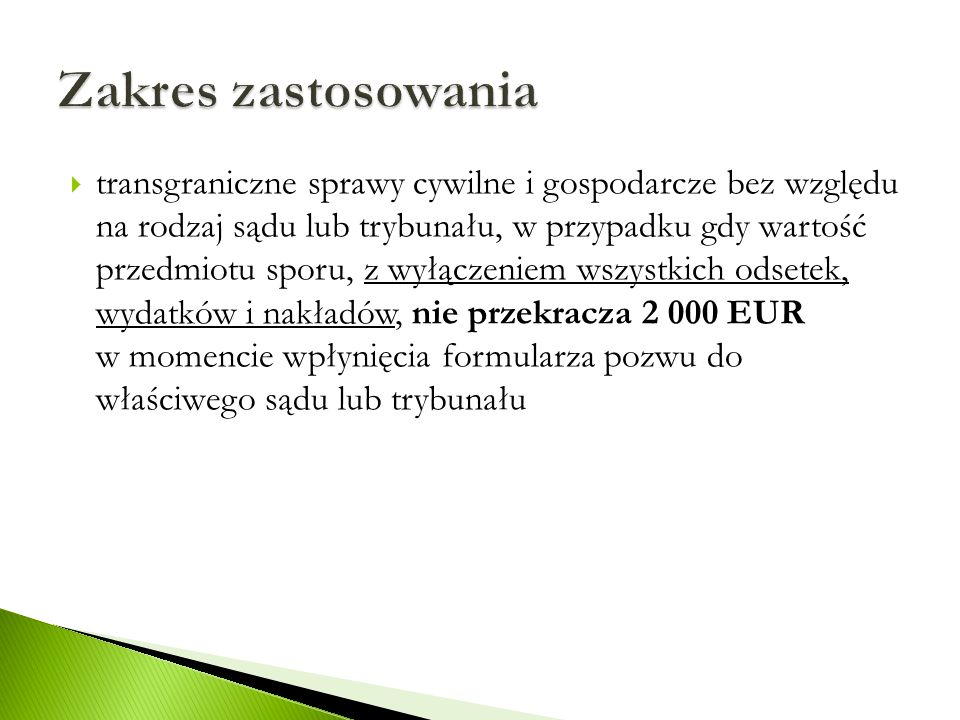  transgraniczne sprawy cywilne i gospodarcze bez względu na rodzaj sądu lub trybunału, w przypadku gdy wartość przedmiotu sporu, z wyłączeniem wszystkich odsetek, wydatków i nakładów, nie przekracza 2 000 EUR w momencie wpłynięcia formularza pozwu do właściwego sądu lub trybunału