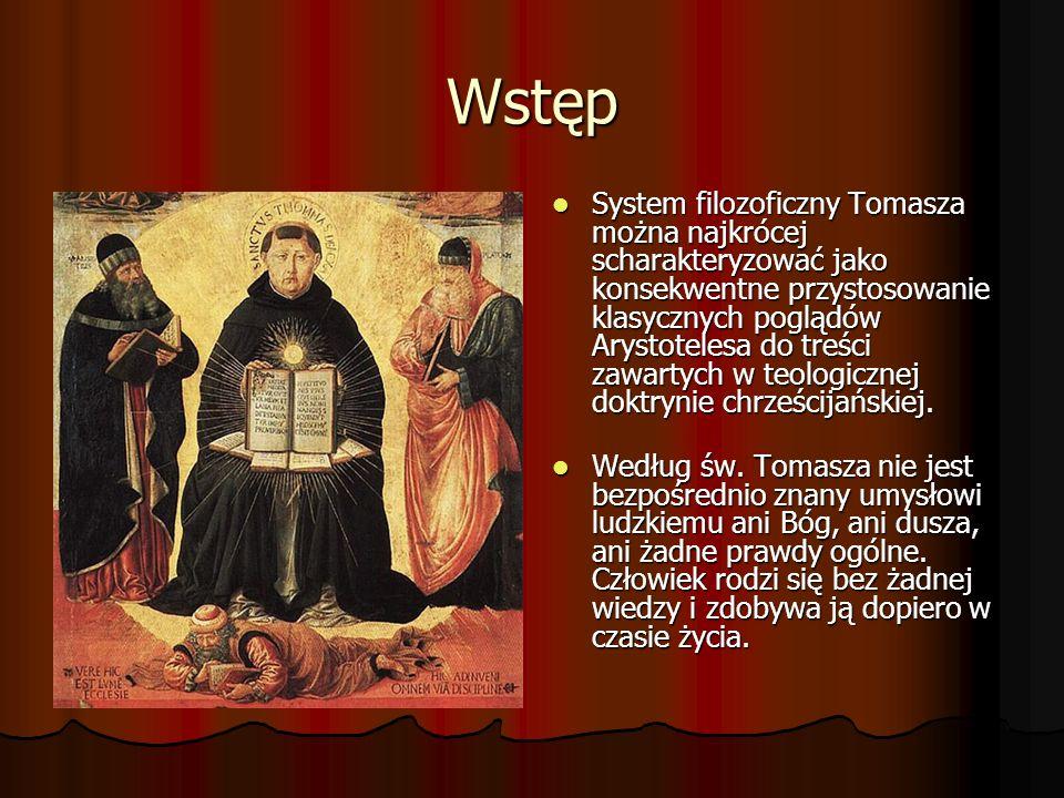 Wstęp System filozoficzny Tomasza można najkrócej scharakteryzować jako konsekwentne przystosowanie klasycznych poglądów Arystotelesa do treści zawartych w teologicznej doktrynie chrześcijańskiej.