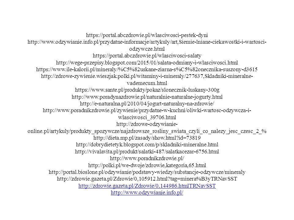 https://portal.abczdrowie.pl/wlasciwosci-pestek-dyni http://www.odzywianie.info.pl/przydatne-informacje/artykuly/art,Siemie-lniane-ciekawostki-i-wartosci- odzywcze.html https://portal.abczdrowie.pl/wlasciwosci-salaty http://wege-przepisy.blogspot.com/2015/01/salata-odmiany-i-wlasciwosci.html https://www.ile-kalorii.pl/mineraly/%C5%82uskane-ziarna-s%C5%82onecznika-suszony-d3615 http://zdrowe-zywienie.wieszjak.polki.pl/witaminy-i-mineraly/277637,Skladniki-mineralne- vademecum.html https://www.sante.pl/produkty/pokaz/slonecznik-luskany-300g http://www.poradynazdrowie.pl/naturalnie-naturalne-jogurty.html http://e-naturalna.pl/2010/04/jogurt-naturalny-na-zdrowie/ http://www.poradnikzdrowie.pl/zywienie/przydatne-w-kuchni/oliwki-wartosc-odzywcza-i- wlasciwosci_39706.html http://zdrowe-odzywianie- online.pl/artykuly/produkty_spozywcze/najzdrowsze_rosliny_swiata_czyli_co_nalezy_jesc_czesc_2_% http://dieta.mp.pl/zasady/show.html id=73819 http://dobrydietetyk.blogspot.com/p/skladniki-mineralne.html http://vivalavita.pl/produkt/salatki-487/salatkacezar-6756.html http://www.poradnikzdrowie.pl/ http://polki.pl/we-dwoje/zdrowie,kategoria,65.html http://portal.bioslone.pl/odzywianie/podstawy-wiedzy/substancje-odzywcze/mineraly http://zdrowie.gazeta.pl/Zdrowie/0,105912.html tag=minera%B3yTRNavSST http://zdrowie.gazeta.pl/Zdrowie/0,144986.htmlTRNavSST http://www.odzywianie.info.pl/ http://www.odzywianie.info.pl/