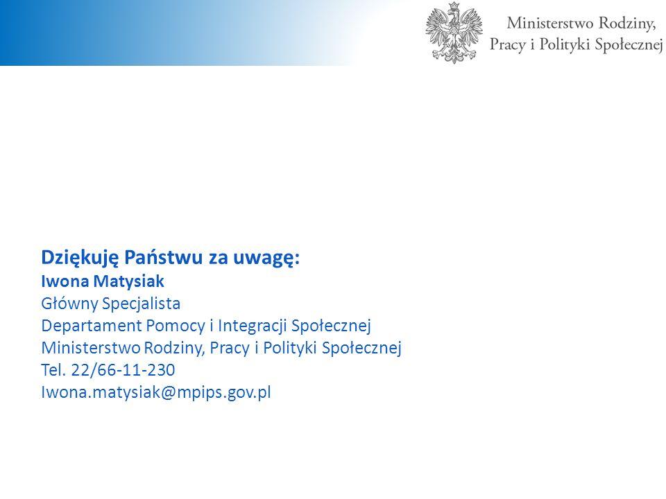 Dziękuję Państwu za uwagę: Iwona Matysiak Główny Specjalista Departament Pomocy i Integracji Społecznej Ministerstwo Rodziny, Pracy i Polityki Społecz