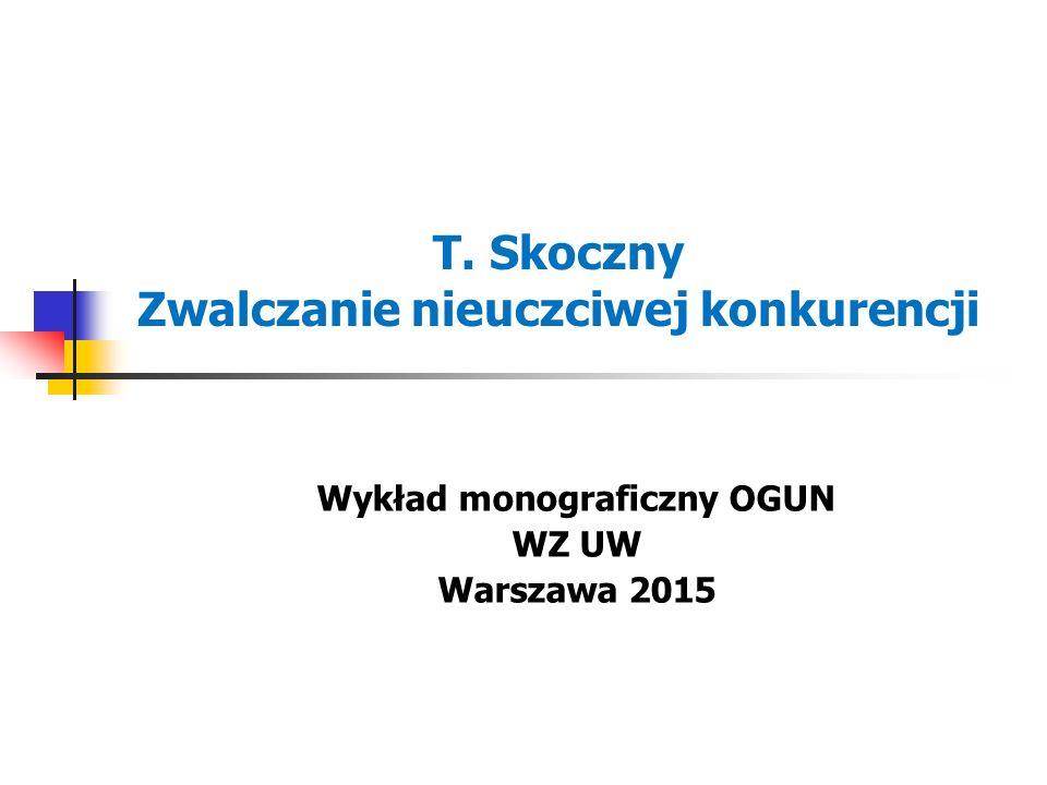 T. Skoczny Zwalczanie nieuczciwej konkurencji Wykład monograficzny OGUN WZ UW Warszawa 2015