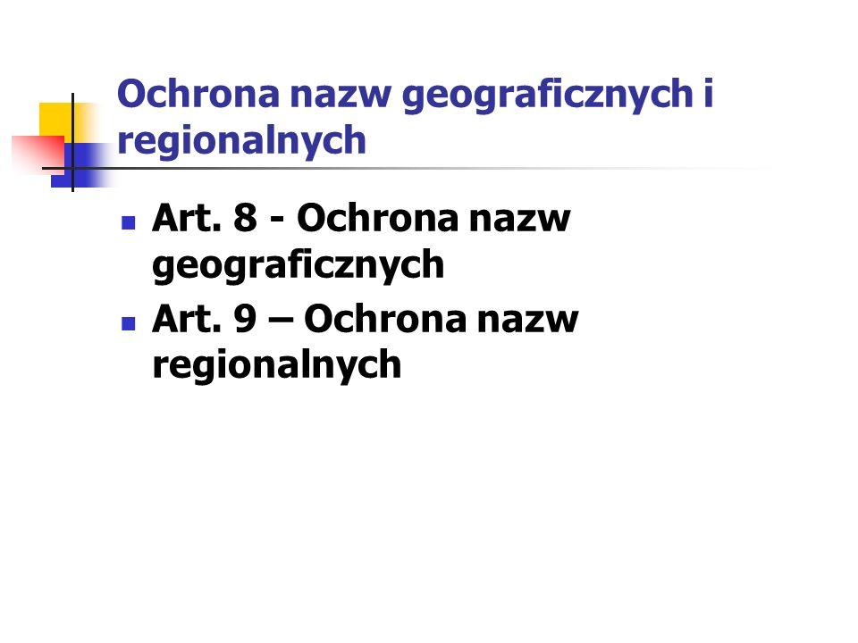 Ochrona nazw geograficznych i regionalnych Art. 8 - Ochrona nazw geograficznych Art. 9 – Ochrona nazw regionalnych
