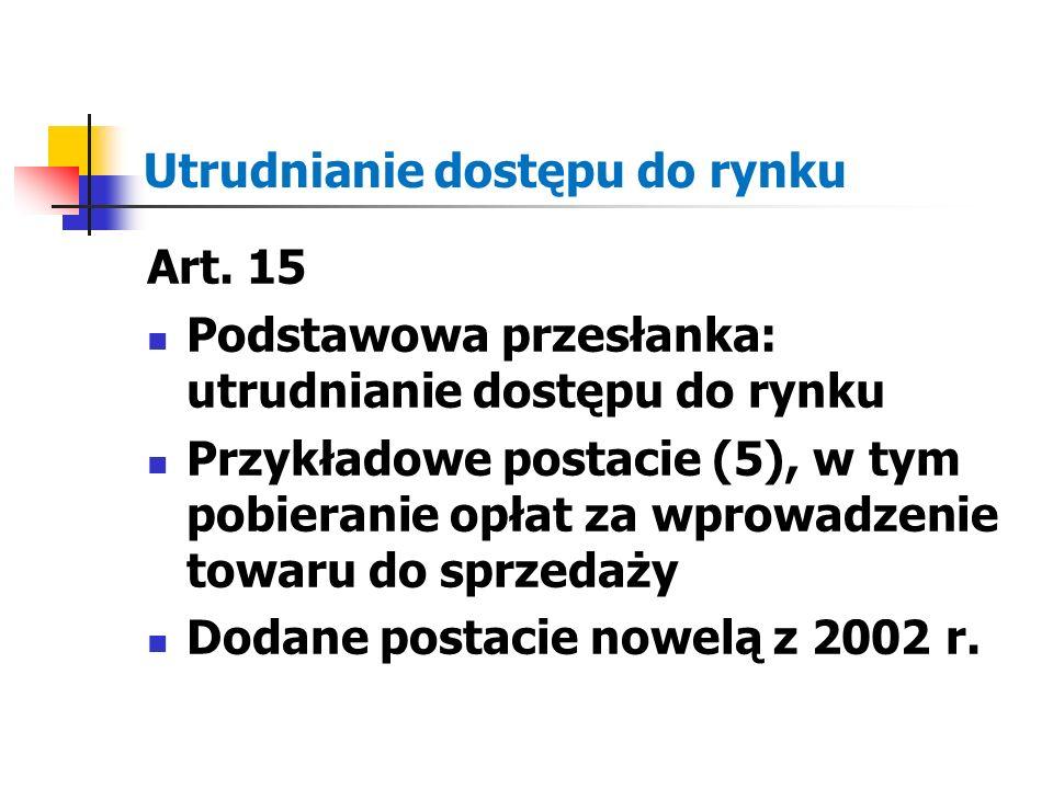 Utrudnianie dostępu do rynku Art. 15 Podstawowa przesłanka: utrudnianie dostępu do rynku Przykładowe postacie (5), w tym pobieranie opłat za wprowadze