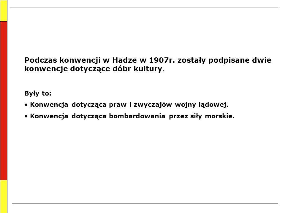 Podczas konwencji w Hadze w 1907r. zostały podpisane dwie konwencje dotyczące dóbr kultury. Były to: Konwencja dotycząca praw i zwyczajów wojny lądowe